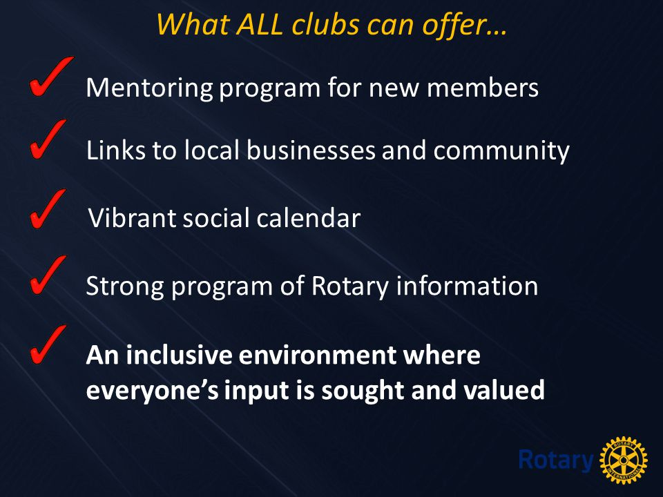 Mentoring program for new members Links to local businesses and community Vibrant social calendar Strong program of Rotary information An inclusive environment where everyone's input is sought and valued What ALL clubs can offer…