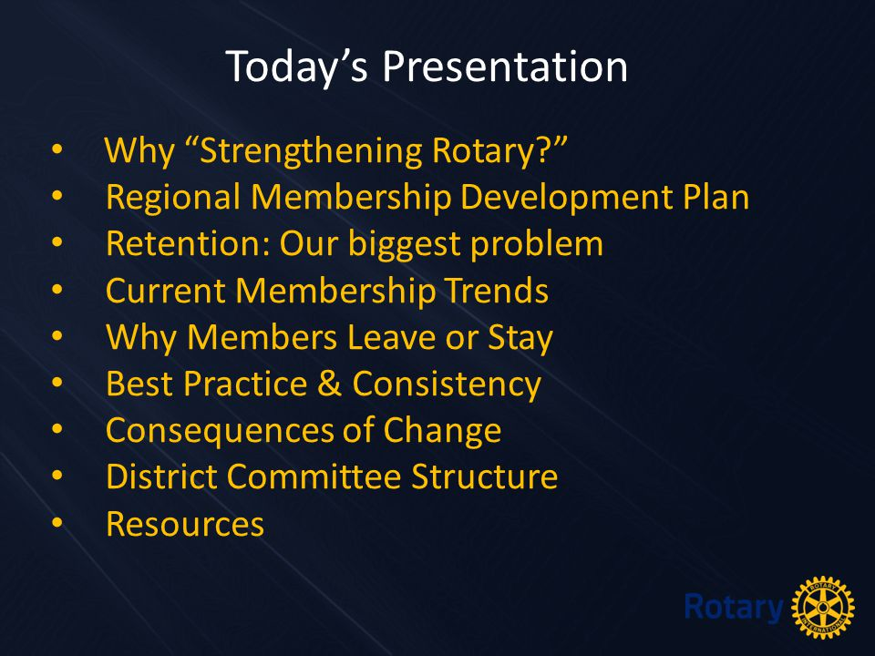 Why Strengthening Rotary Regional Membership Development Plan Retention: Our biggest problem Current Membership Trends Why Members Leave or Stay Best Practice & Consistency Consequences of Change District Committee Structure Resources Today's Presentation