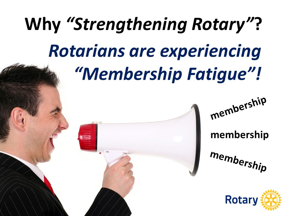 membership Why Strengthening Rotary Rotarians are experiencing Membership Fatigue !