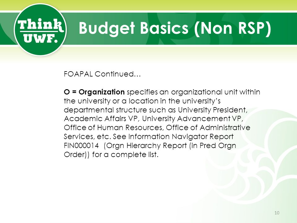 Budget Basics (Non RSP) FOAPAL Continued… O = Organization specifies an organizational unit within the university or a location in the university's departmental structure such as University President, Academic Affairs VP, University Advancement VP, Office of Human Resources, Office of Administrative Services, etc.