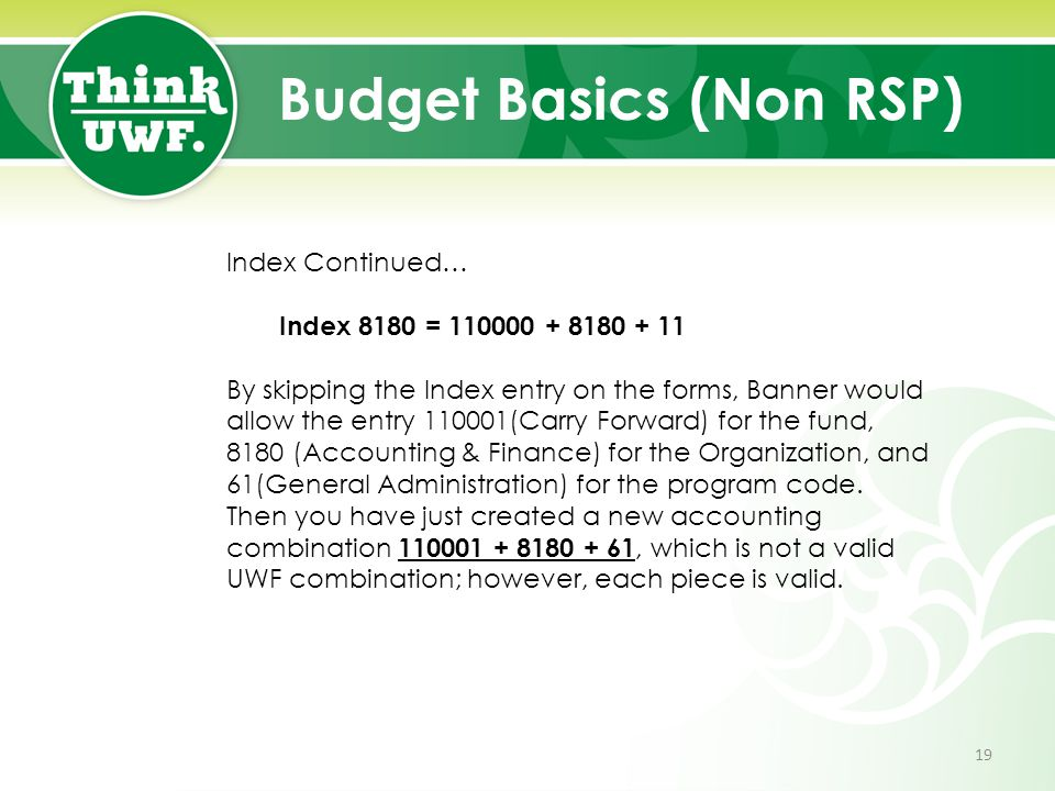 Budget Basics (Non RSP) Index Continued… Index 8180 = 110000 + 8180 + 11 By skipping the Index entry on the forms, Banner would allow the entry 110001(Carry Forward) for the fund, 8180 (Accounting & Finance) for the Organization, and 61(General Administration) for the program code.