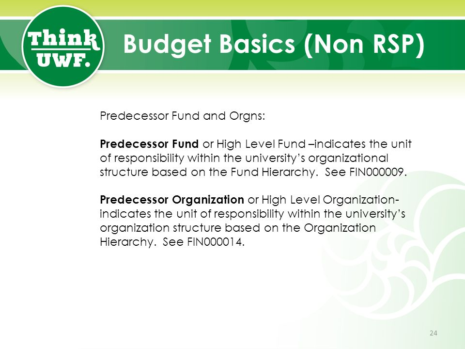 Budget Basics (Non RSP) Predecessor Fund and Orgns: Predecessor Fund or High Level Fund –indicates the unit of responsibility within the university's