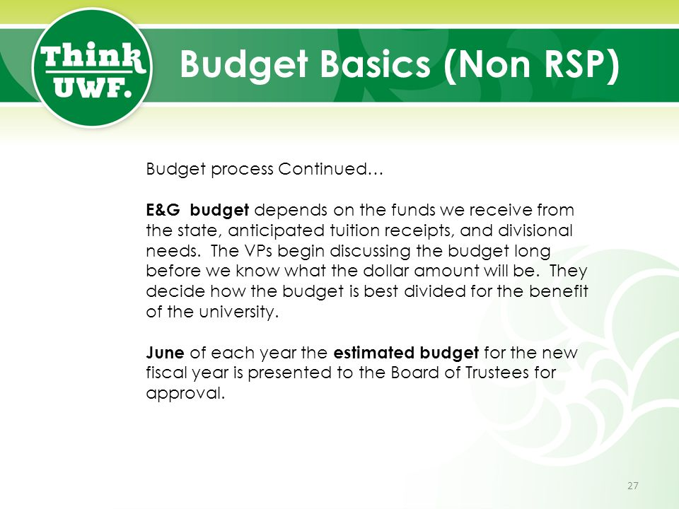 Budget Basics (Non RSP) Budget process Continued… E&G budget depends on the funds we receive from the state, anticipated tuition receipts, and divisional needs.