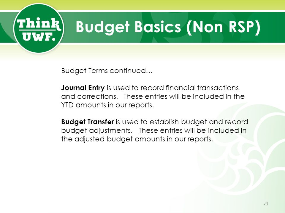 Budget Basics (Non RSP) Budget Terms continued… Journal Entry is used to record financial transactions and corrections. These entries will be included