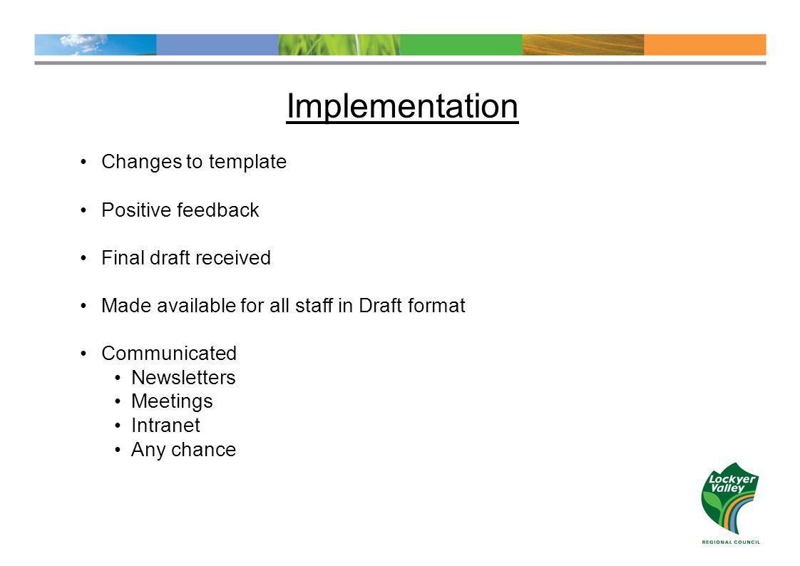 Implementation Changes to template Positive feedback Final draft received Made available for all staff in Draft format Communicated Newsletters Meetings Intranet Any chance
