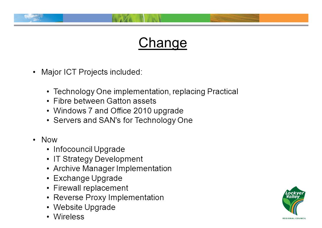 Change Major ICT Projects included: Technology One implementation, replacing Practical Fibre between Gatton assets Windows 7 and Office 2010 upgrade Servers and SAN s for Technology One Now Infocouncil Upgrade IT Strategy Development Archive Manager Implementation Exchange Upgrade Firewall replacement Reverse Proxy Implementation Website Upgrade Wireless