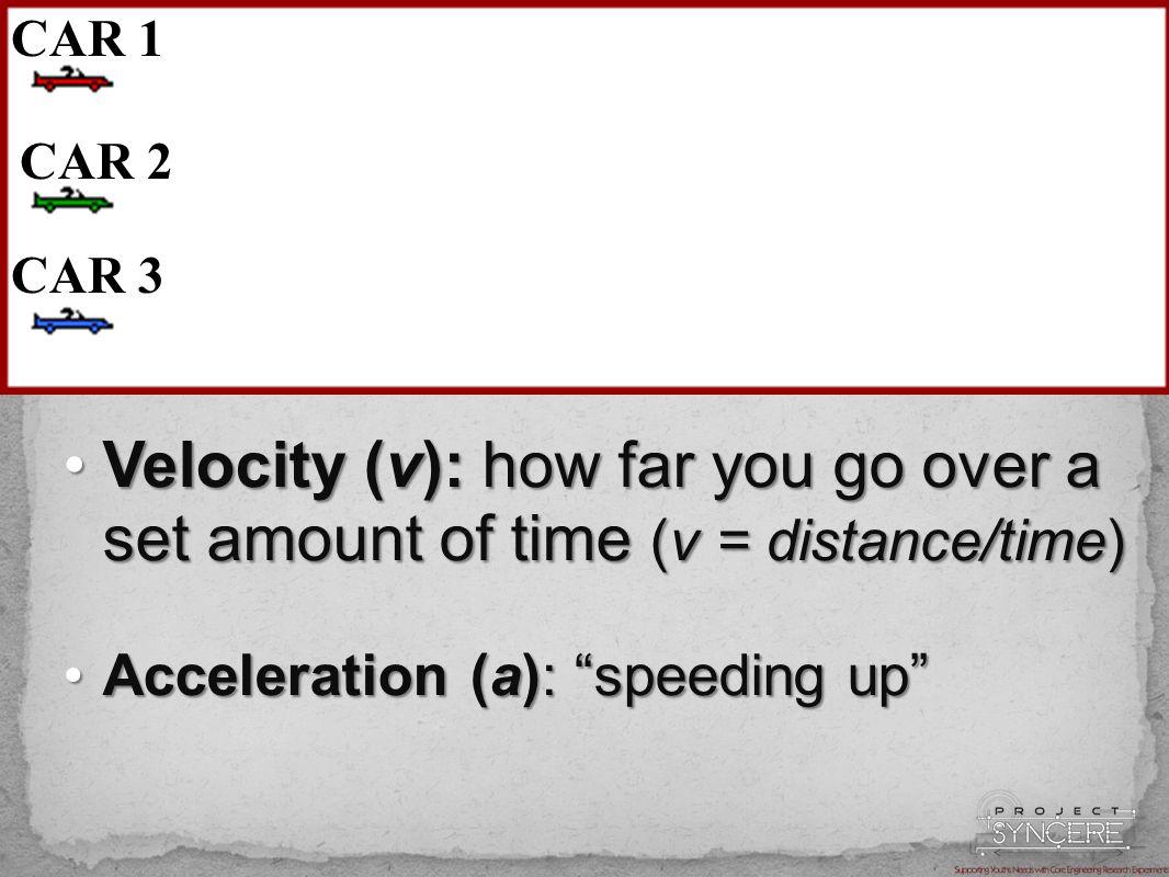 Velocity (v): how far you go over a set amount of time (v = distance/time)Velocity (v): how far you go over a set amount of time (v = distance/time) Acceleration (a): speeding up Acceleration (a): speeding up CAR 1 CAR 2 CAR 3