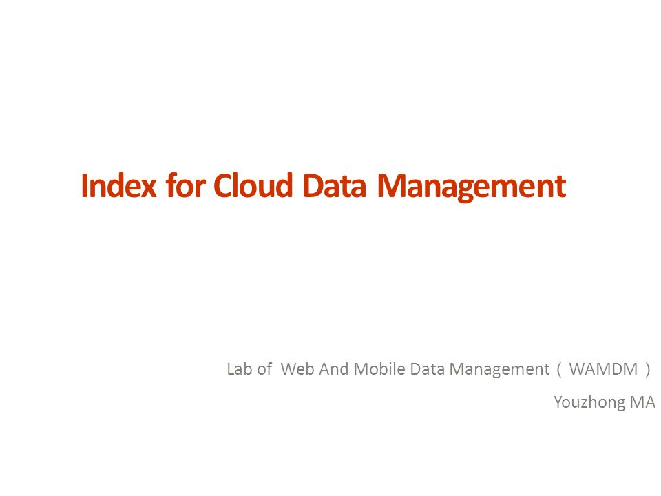 Index for Cloud Data Management Lab of Web And Mobile Data Management ( WAMDM ) Youzhong MA