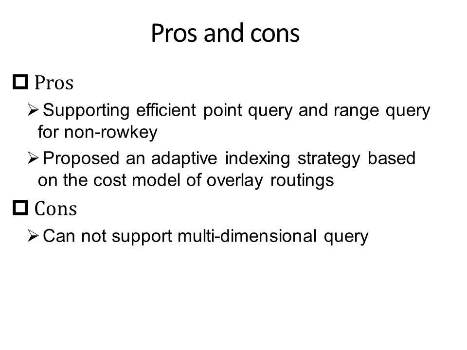 Pros and cons  Pros  Supporting efficient point query and range query for non-rowkey  Proposed an adaptive indexing strategy based on the cost model of overlay routings  Cons  Can not support multi-dimensional query