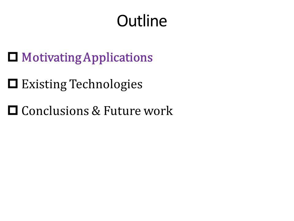 Outline  Motivating Applications  Existing Technologies  Conclusions & Future work