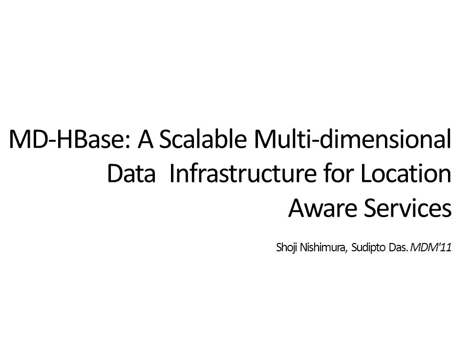 MD-HBase: A Scalable Multi-dimensional Data Infrastructure for Location Aware Services Shoji Nishimura, Sudipto Das.
