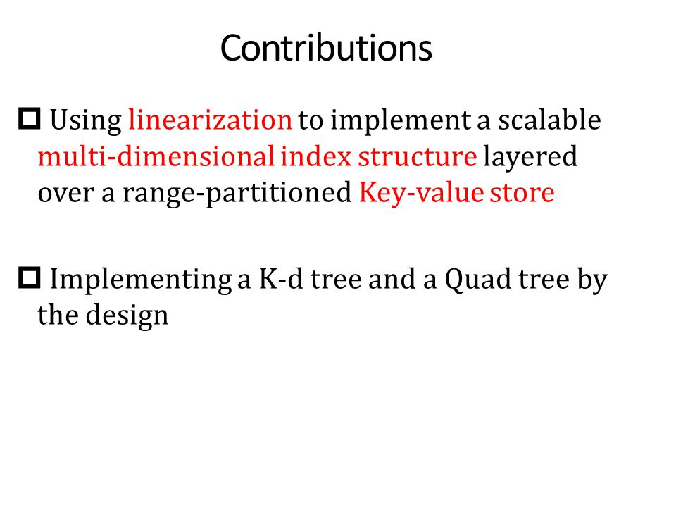 Contributions  Using linearization to implement a scalable multi-dimensional index structure layered over a range-partitioned Key-value store  Implementing a K-d tree and a Quad tree by the design