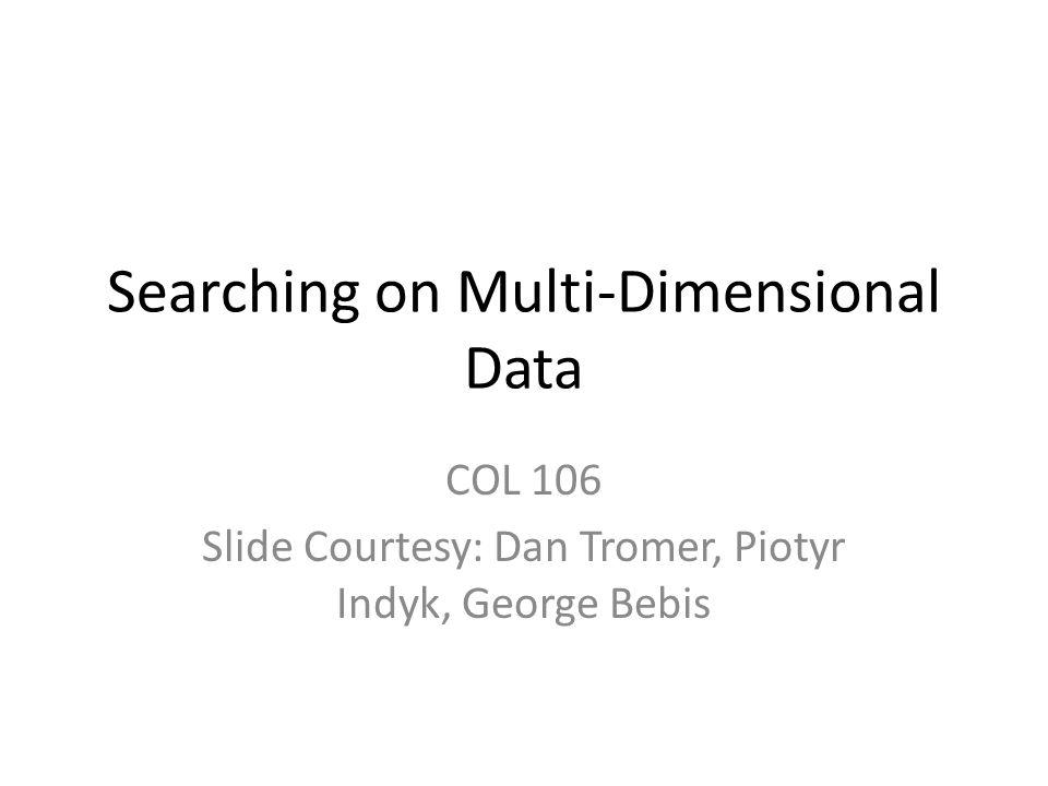Searching on Multi-Dimensional Data COL 106 Slide Courtesy: Dan Tromer, Piotyr Indyk, George Bebis