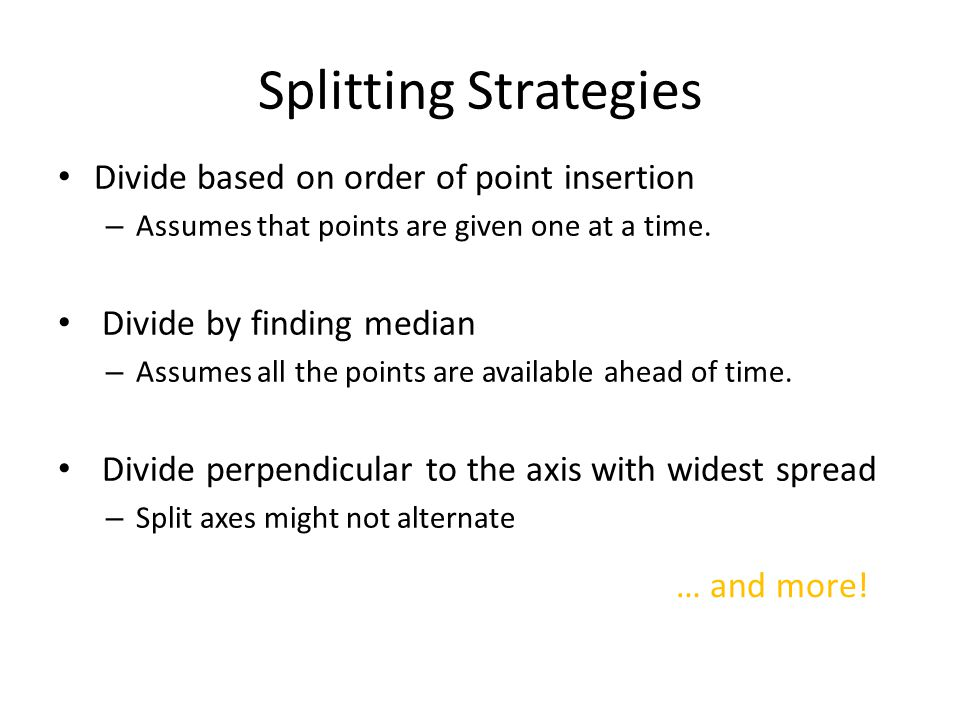 Splitting Strategies Divide based on order of point insertion – Assumes that points are given one at a time. Divide by finding median – Assumes all th