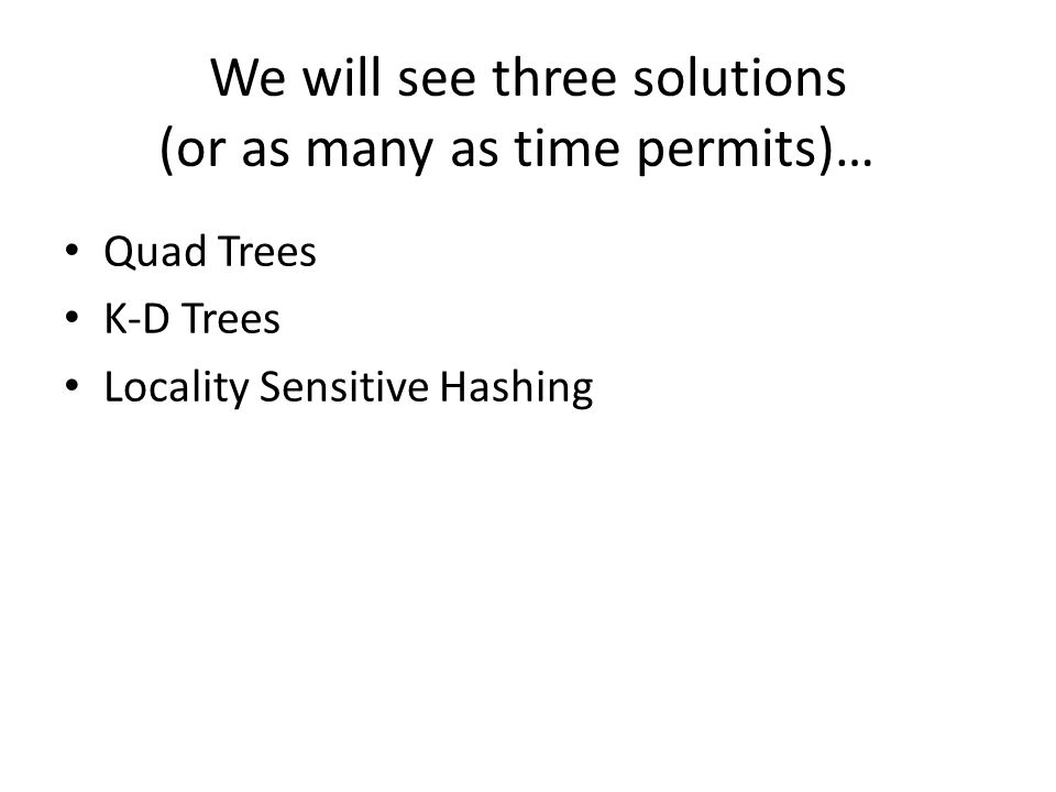 We will see three solutions (or as many as time permits)… Quad Trees K-D Trees Locality Sensitive Hashing