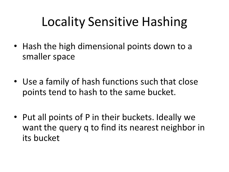 Locality Sensitive Hashing Hash the high dimensional points down to a smaller space Use a family of hash functions such that close points tend to hash