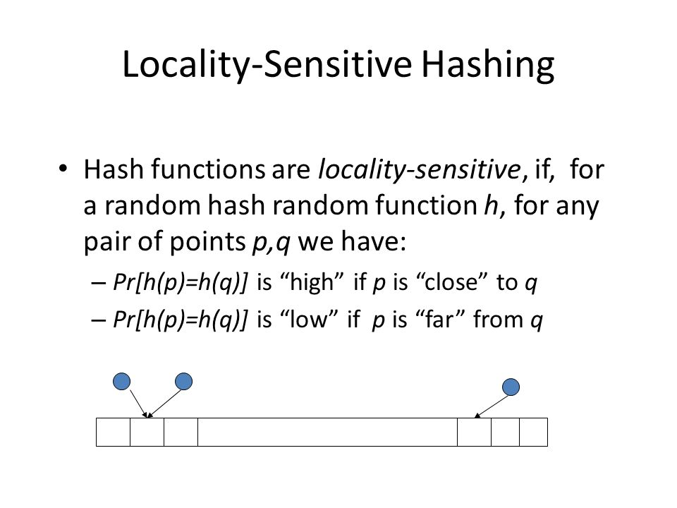 Locality-Sensitive Hashing Hash functions are locality-sensitive, if, for a random hash random function h, for any pair of points p,q we have: – Pr[h(