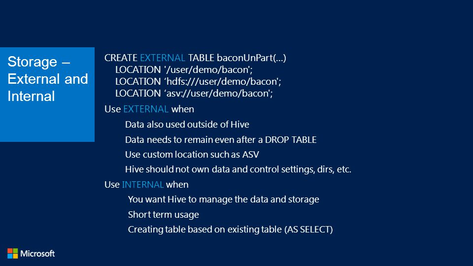 CREATE EXTERNAL TABLE baconUnPart(…) LOCATION /user/demo/bacon ; LOCATION 'hdfs:///user/demo/bacon ; LOCATION 'asv://user/demo/bacon ; Use EXTERNAL when Data also used outside of Hive Data needs to remain even after a DROP TABLE Use custom location such as ASV Hive should not own data and control settings, dirs, etc.