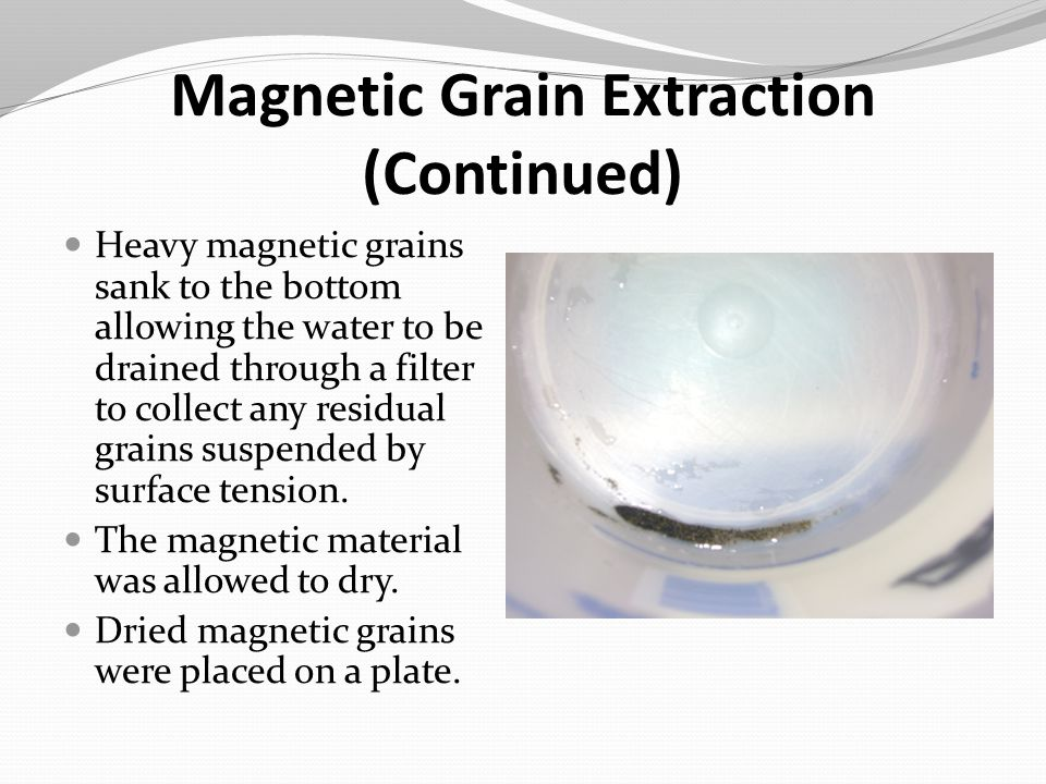 Magnetic Grain Extraction (Continued) Heavy magnetic grains sank to the bottom allowing the water to be drained through a filter to collect any residu