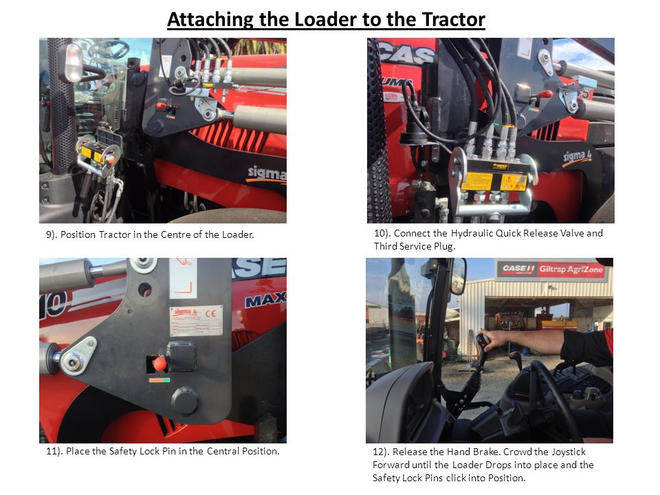 Attaching the Loader to the Tractor 9). Position Tractor in the Centre of the Loader.