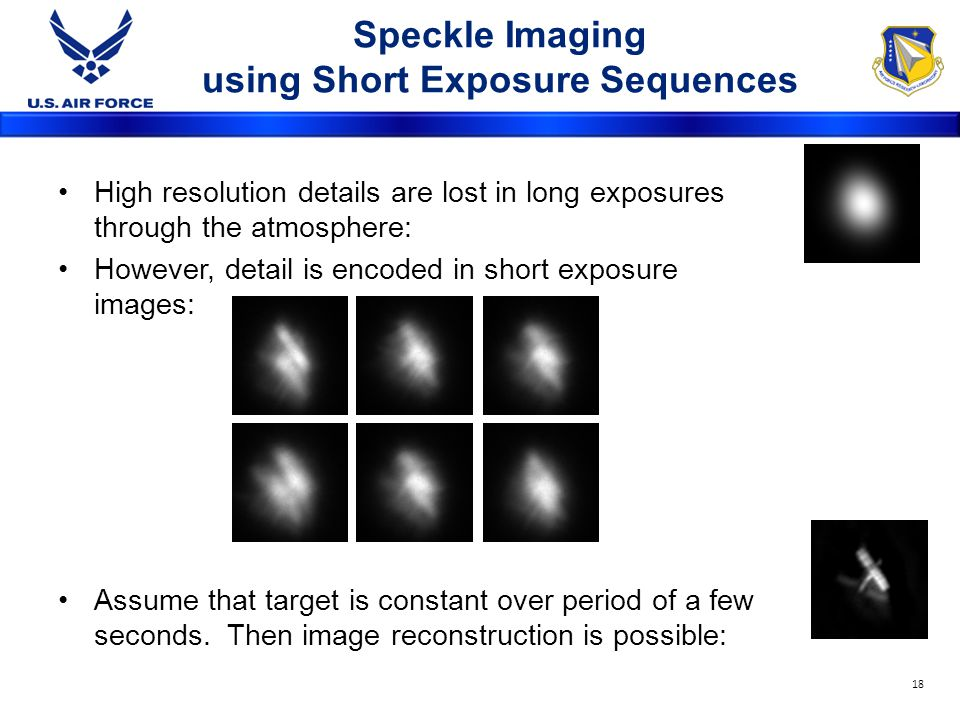 Speckle Imaging using Short Exposure Sequences High resolution details are lost in long exposures through the atmosphere: However, detail is encoded in short exposure images: Assume that target is constant over period of a few seconds.