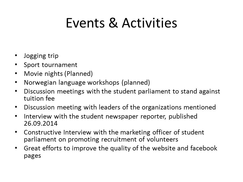Events & Activities Jogging trip Sport tournament Movie nights (Planned) Norwegian language workshops (planned) Discussion meetings with the student parliament to stand against tuition fee Discussion meeting with leaders of the organizations mentioned Interview with the student newspaper reporter, published 26.09.2014 Constructive Interview with the marketing officer of student parliament on promoting recruitment of volunteers Great efforts to improve the quality of the website and facebook pages