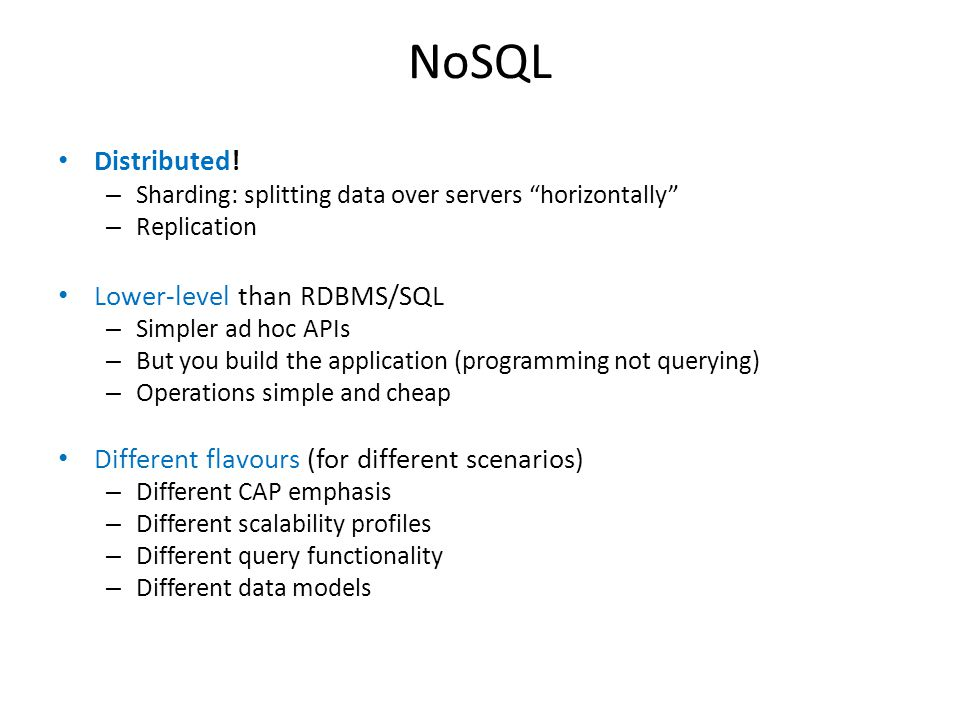 "NoSQL Distributed! – Sharding: splitting data over servers ""horizontally"" – Replication Lower-level than RDBMS/SQL – Simpler ad hoc APIs – But you bui"