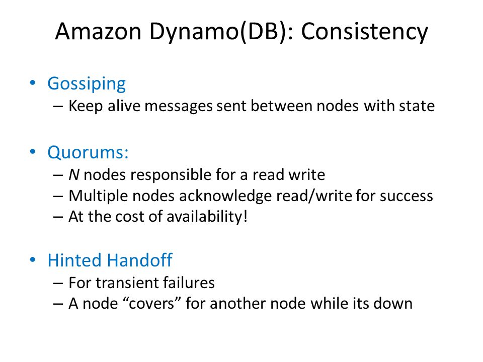 Amazon Dynamo(DB): Consistency Gossiping – Keep alive messages sent between nodes with state Quorums: – N nodes responsible for a read write – Multipl
