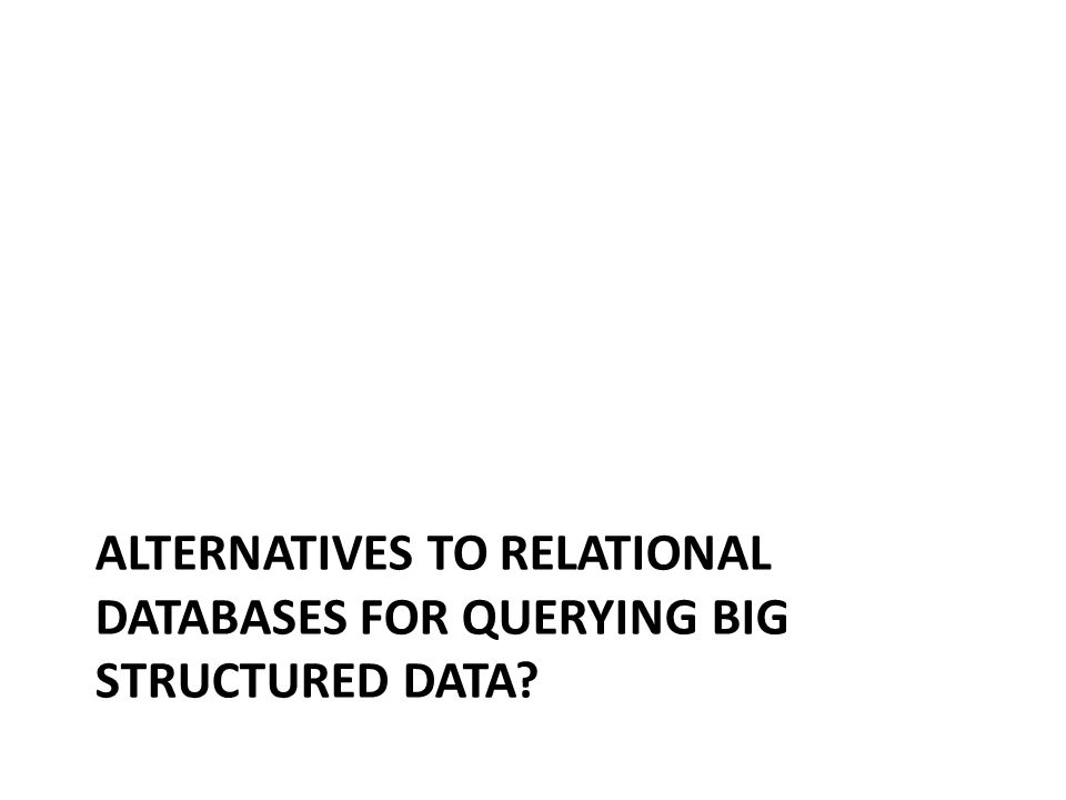 ALTERNATIVES TO RELATIONAL DATABASES FOR QUERYING BIG STRUCTURED DATA?