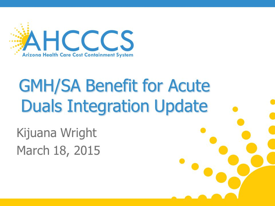 GMH/SA Benefit for Acute Duals Integration Update Kijuana Wright March 18, 2015