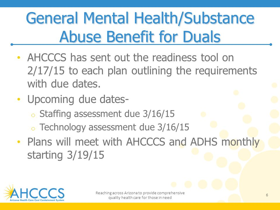 General Mental Health/Substance Abuse Benefit for Duals AHCCCS has sent out the readiness tool on 2/17/15 to each plan outlining the requirements with due dates.