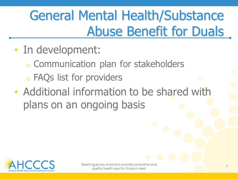 General Mental Health/Substance Abuse Benefit for Duals In development: o Communication plan for stakeholders o FAQs list for providers Additional information to be shared with plans on an ongoing basis 7 Reaching across Arizona to provide comprehensive quality health care for those in need