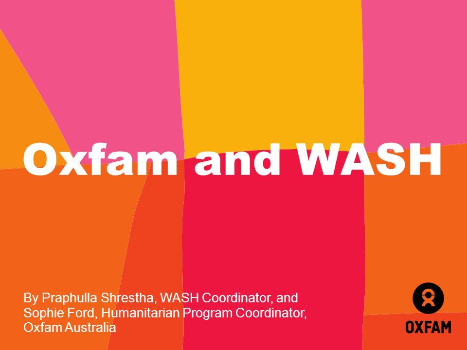 Oxfam and WASH By Praphulla Shrestha, WASH Coordinator, and Sophie Ford, Humanitarian Program Coordinator, Oxfam Australia