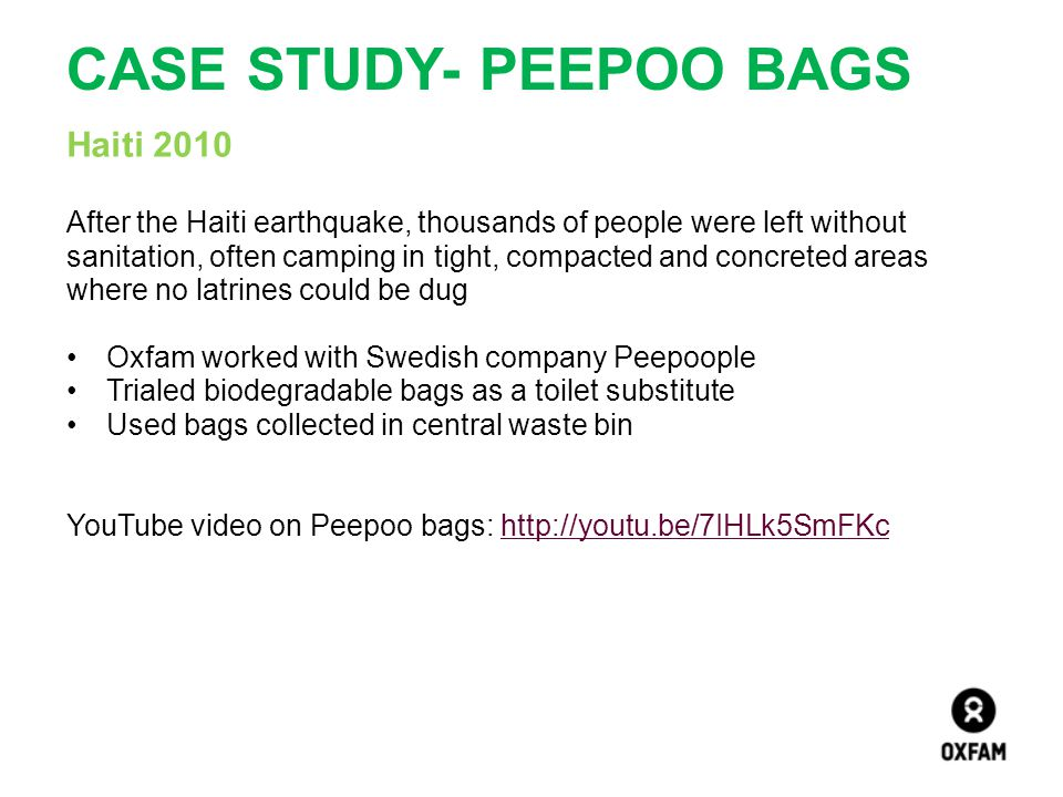 CASE STUDY- PEEPOO BAGS Haiti 2010 After the Haiti earthquake, thousands of people were left without sanitation, often camping in tight, compacted and