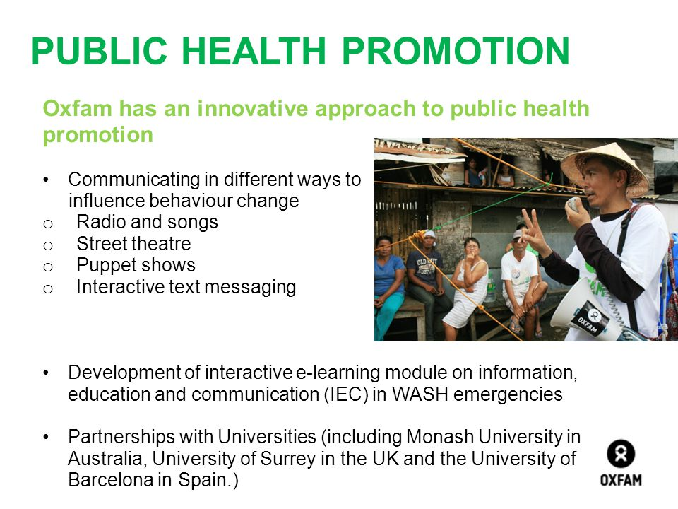 PUBLIC HEALTH PROMOTION Oxfam has an innovative approach to public health promotion Communicating in different ways to influence behaviour change o Ra