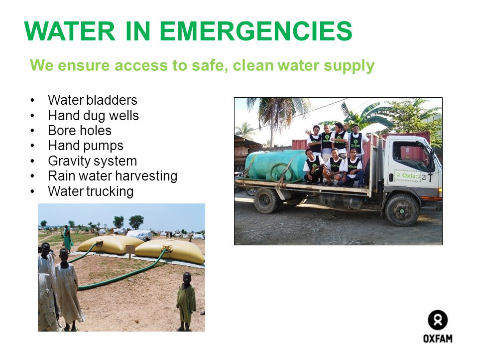 WATER IN EMERGENCIES We ensure access to safe, clean water supply Water bladders Hand dug wells Bore holes Hand pumps Gravity system Rain water harves