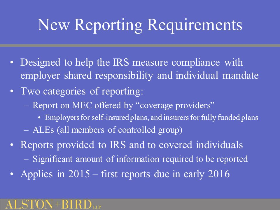 New Reporting Requirements Designed to help the IRS measure compliance with employer shared responsibility and individual mandate Two categories of reporting: –Report on MEC offered by coverage providers Employers for self-insured plans, and insurers for fully funded plans –ALEs (all members of controlled group) Reports provided to IRS and to covered individuals –Significant amount of information required to be reported Applies in 2015 – first reports due in early 2016