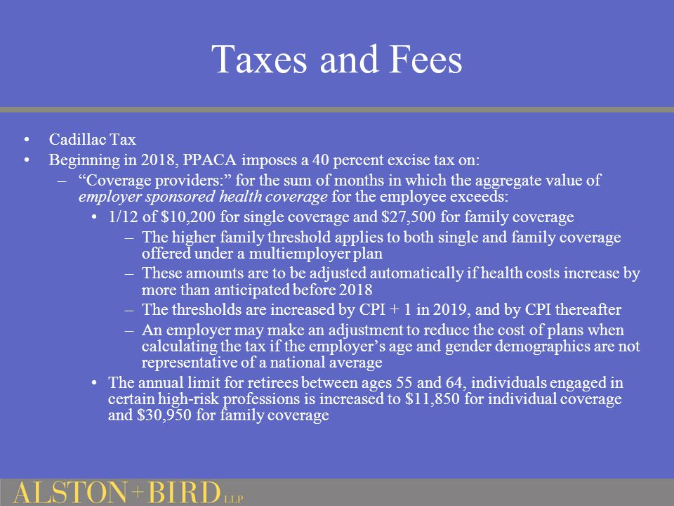 Taxes and Fees Cadillac Tax Beginning in 2018, PPACA imposes a 40 percent excise tax on: – Coverage providers: for the sum of months in which the aggregate value of employer sponsored health coverage for the employee exceeds: 1/12 of $10,200 for single coverage and $27,500 for family coverage –The higher family threshold applies to both single and family coverage offered under a multiemployer plan –These amounts are to be adjusted automatically if health costs increase by more than anticipated before 2018 –The thresholds are increased by CPI + 1 in 2019, and by CPI thereafter –An employer may make an adjustment to reduce the cost of plans when calculating the tax if the employer's age and gender demographics are not representative of a national average The annual limit for retirees between ages 55 and 64, individuals engaged in certain high-risk professions is increased to $11,850 for individual coverage and $30,950 for family coverage