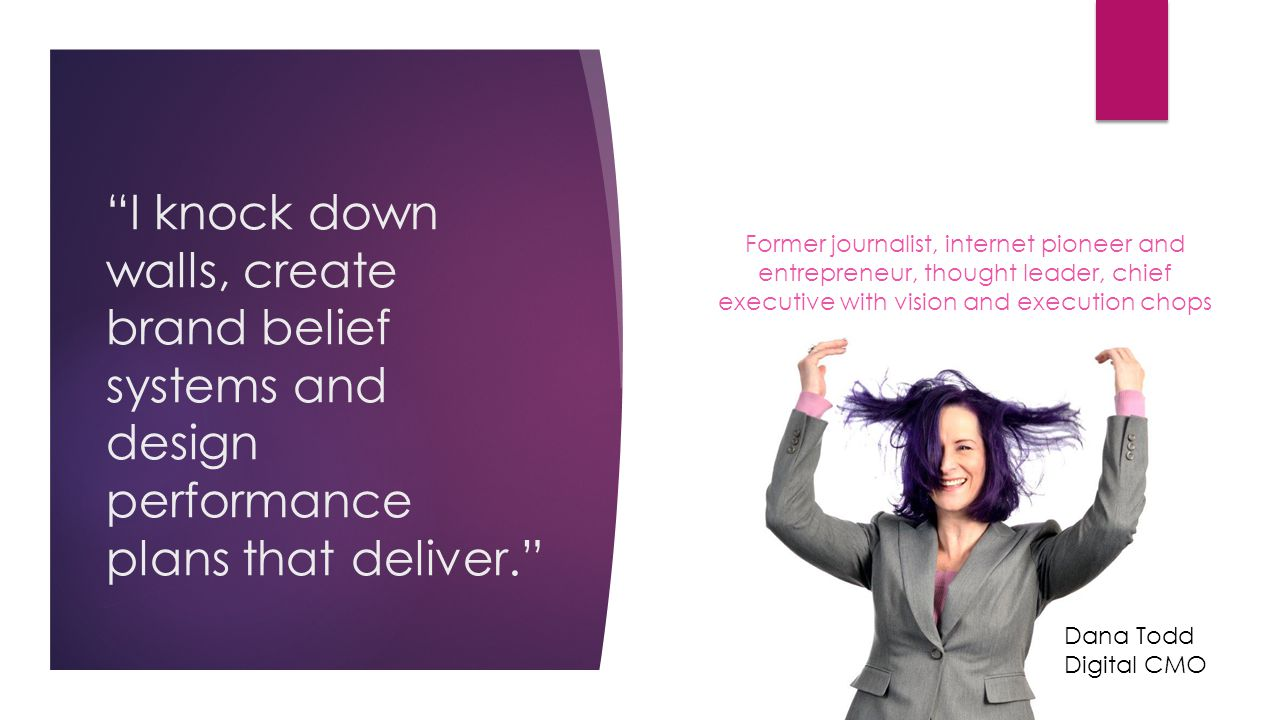 I knock down walls, create brand belief systems and design performance plans that deliver. Former journalist, internet pioneer and entrepreneur, thought leader, chief executive with vision and execution chops Dana Todd Digital CMO