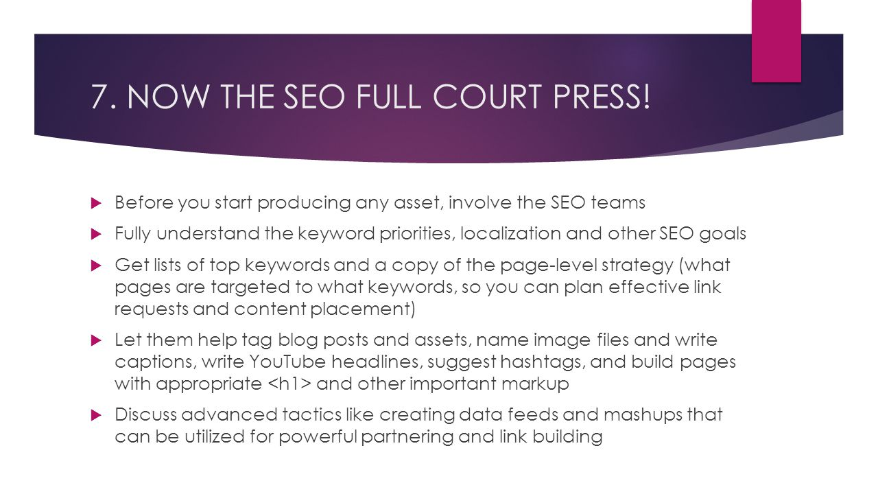 7. NOW THE SEO FULL COURT PRESS!  Before you start producing any asset, involve the SEO teams  Fully understand the keyword priorities, localization
