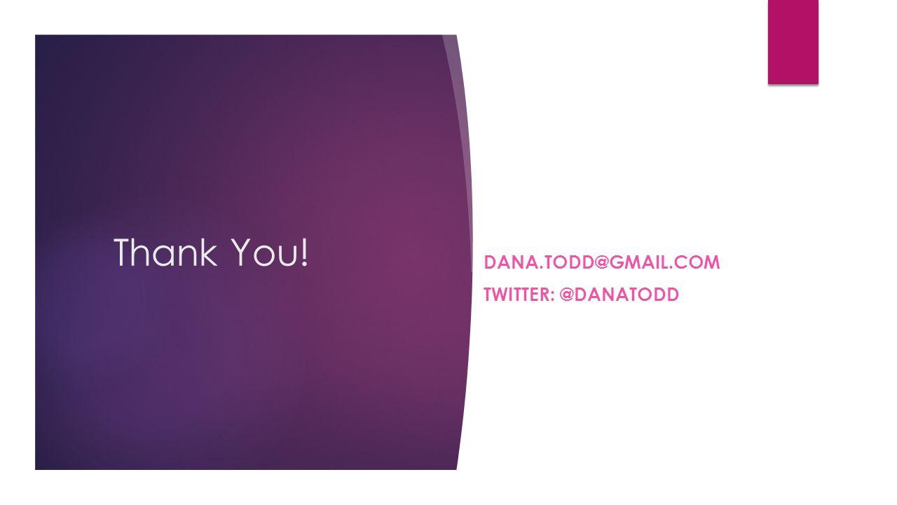 Thank You! DANA.TODD@GMAIL.COM TWITTER: @DANATODD