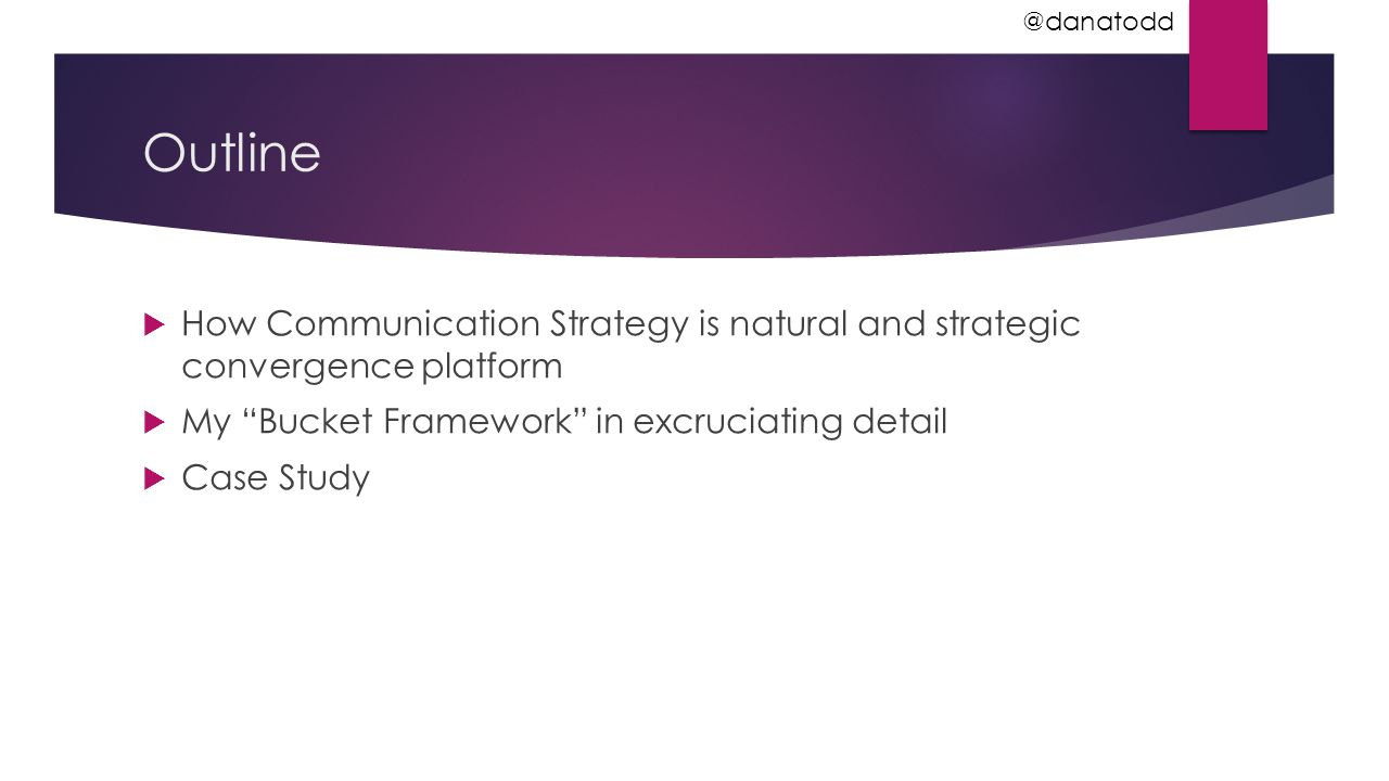 """Outline  How Communication Strategy is natural and strategic convergence platform  My """"Bucket Framework"""" in excruciating detail  Case Study @danato"""