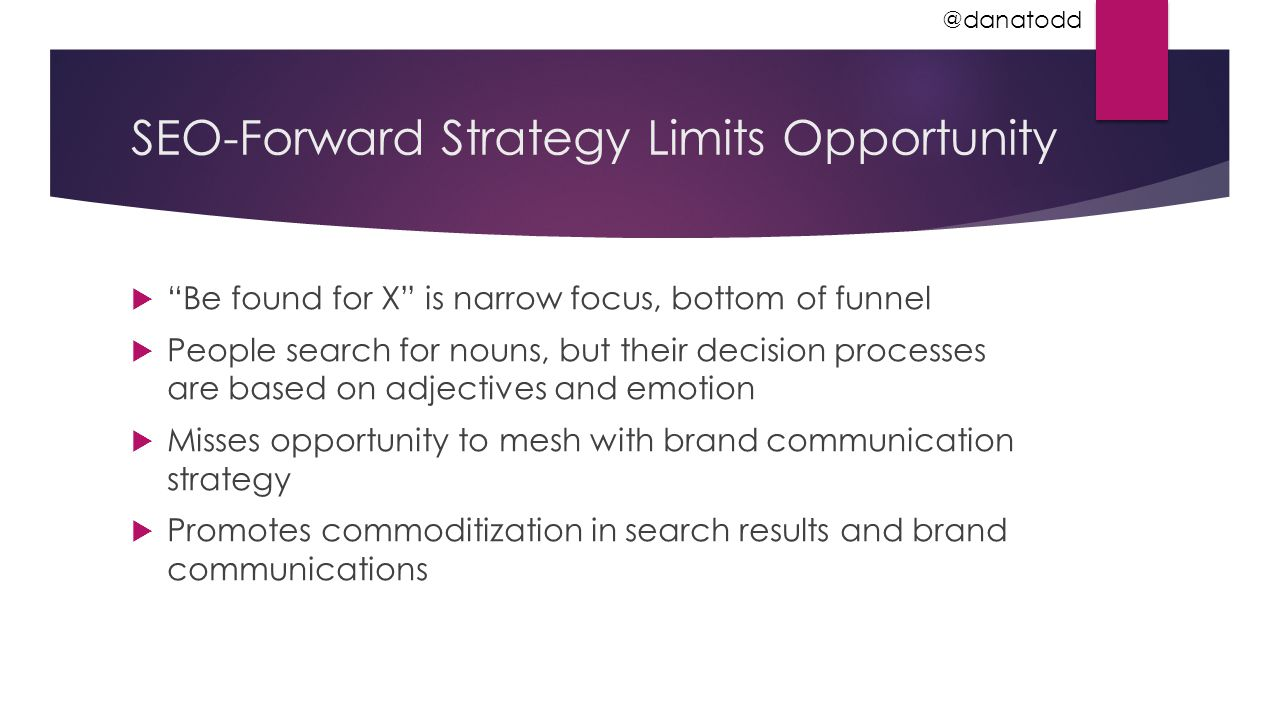 SEO-Forward Strategy Limits Opportunity  Be found for X is narrow focus, bottom of funnel  People search for nouns, but their decision processes are based on adjectives and emotion  Misses opportunity to mesh with brand communication strategy  Promotes commoditization in search results and brand communications @danatodd