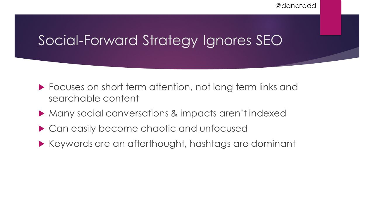 Social-Forward Strategy Ignores SEO  Focuses on short term attention, not long term links and searchable content  Many social conversations & impact