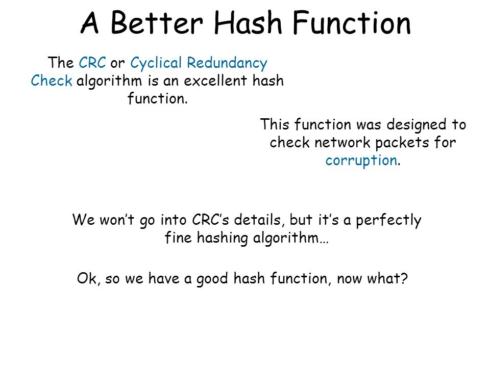 Hash Functions int hashFunc(const string &name) { int i, total=0; for (i=0;i<name.length(); i++) total = total + name[i]; return(total); } Here's a not-so-good hash function.