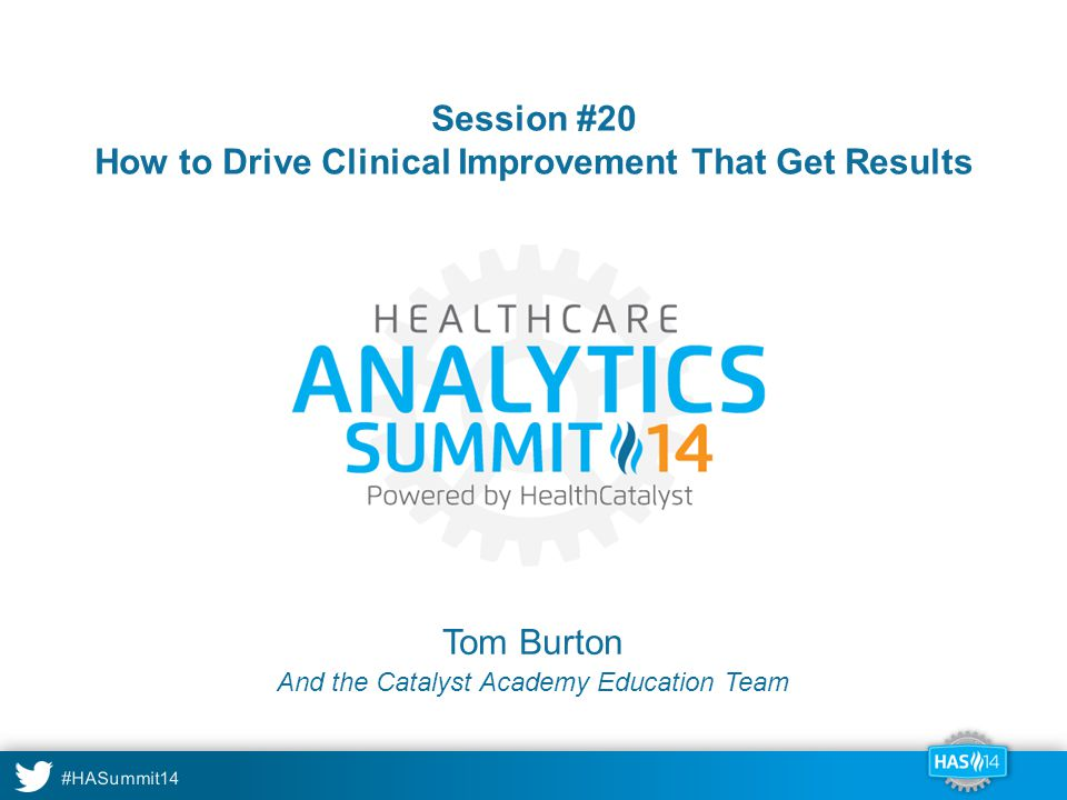 #HASummit14 Session #20 How to Drive Clinical Improvement That Get Results Tom Burton And the Catalyst Academy Education Team