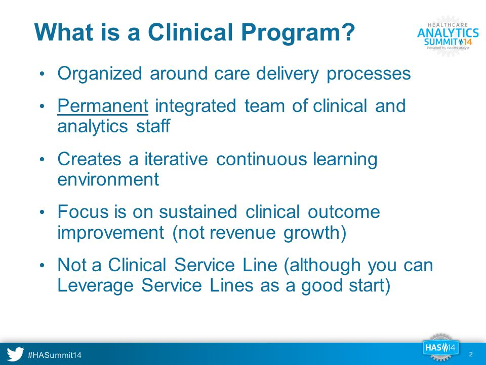 #HASummit14 3 Organizational AGILE Teams = Subject Matter Expert = Data Capture = Data Provisioning & Visualization = Data Analysis Women & Children's Clinical Program Guidance Team Pregnancy MD Lead RN SME Knowledge Manager Data Architect Application Administrator RN, Clin Ops Director Guidance Team MD lead Normal Newborn MD Lead RN SME Gynecology MD Lead RN SME Permanent teams that meet weekly Integrated clinical and technical members Supports multiple care process families