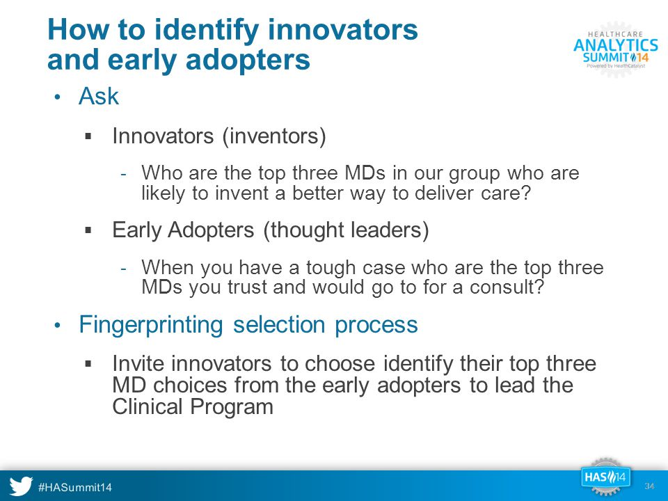 #HASummit14 34 How to identify innovators and early adopters Ask  Innovators (inventors) - Who are the top three MDs in our group who are likely to invent a better way to deliver care.