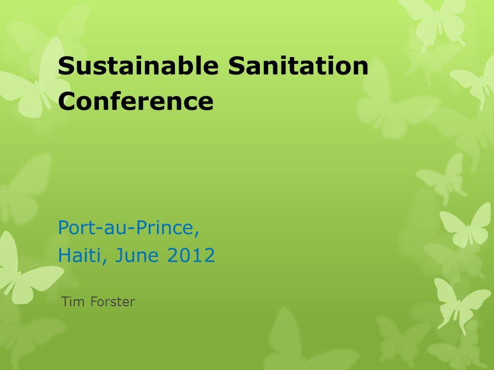 Sustainable Sanitation Conference Port-au-Prince, Haiti, June 2012 Tim Forster