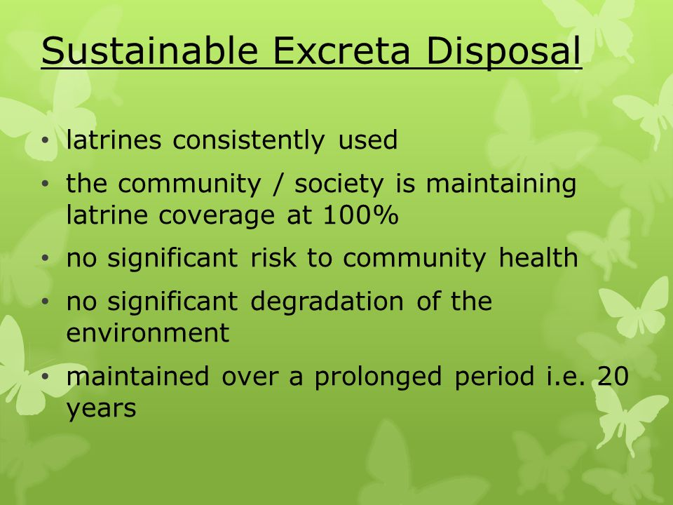 Sustainable Excreta Disposal latrines consistently used the community / society is maintaining latrine coverage at 100% no significant risk to community health no significant degradation of the environment maintained over a prolonged period i.e.